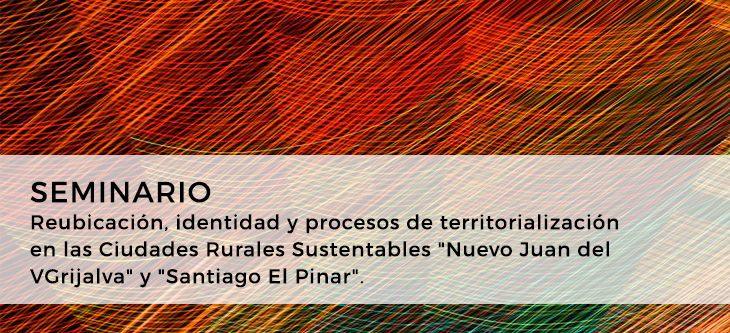 """Seminario – Reubicación, identidad y procesos de territorialización en las Ciudades Rurales Sustentables """"Nuevo Juan del Grijalva"""" y """"Santiago El Pinar"""""""