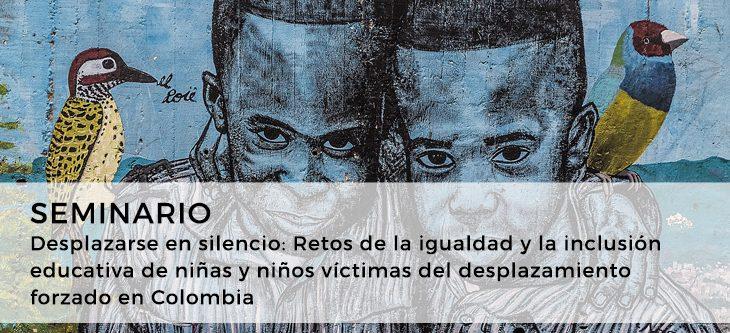 Seminario – Desplazarse en silencio: Retos de la igualdad y la inclusión educativa de niñas y niños víctimas del desplazamiento forzado en Colombia