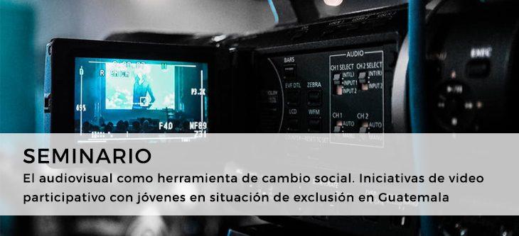 Seminario – El audiovisual como herramienta de cambio social. Iniciativas de video participativo con jóvenes en situación de exclusión en Guatemala