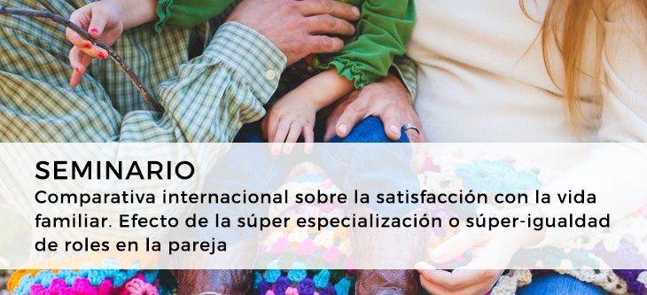 Seminario – Comparativa internacional sobre la satisfacción con la vida familiar. Efecto de la súper especialización o súper-igualdad de roles en la pareja