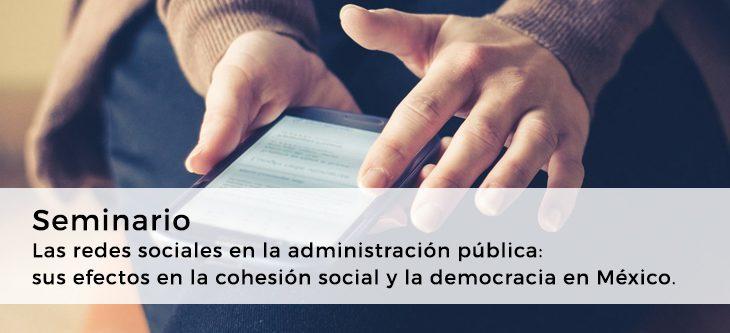 Seminario – Las redes sociales en laadministración pública: sus efectos en la cohesión social y la democracia en México